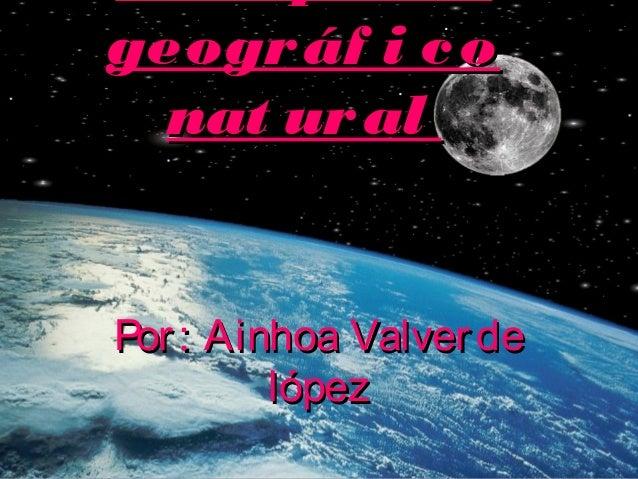 geográf i cogeográf i co nat uralnat ural Por: Ainhoa ValverdePor: Ainhoa Valverde lópezlópez