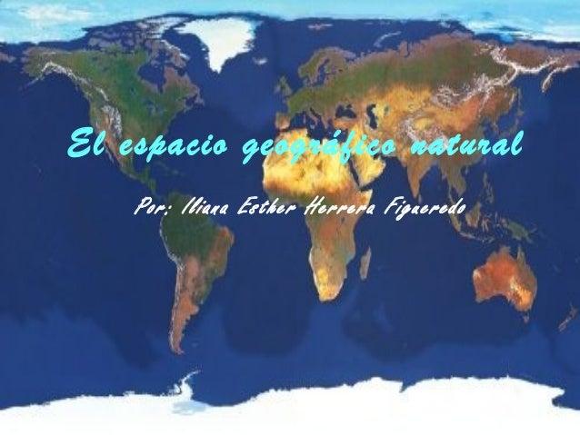 El espacio El espacio geográfico natural greográfico Por: Iliana Esther Herrera Figueredo natural Por: Iliana Esther Herre...
