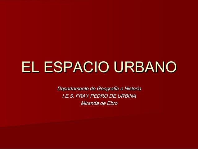 EL ESPACIO URBANOEL ESPACIO URBANO Departamento de Geografía e HistoriaDepartamento de Geografía e Historia I.E.S. FRAY PE...
