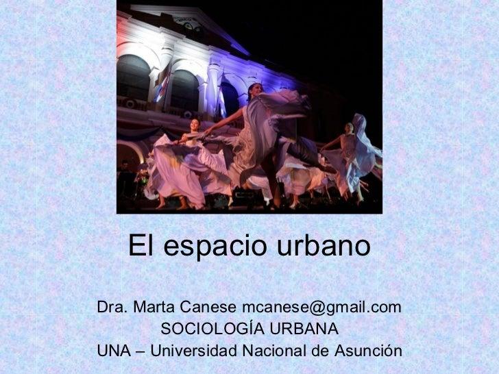 El espacio urbanoDra. Marta Canese mcanese@gmail.com        SOCIOLOGÍA URBANAUNA – Universidad Nacional de Asunción