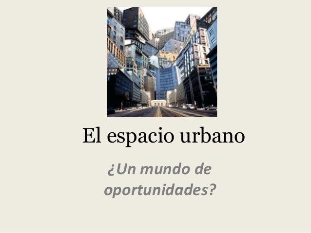 El espacio urbano ¿Un mundo de oportunidades?