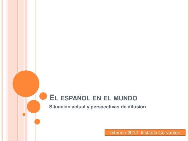 EL ESPAÑOL EN EL MUNDO Situación actual y perspectivas de difusión Informe 2012. Instituto Cervantes
