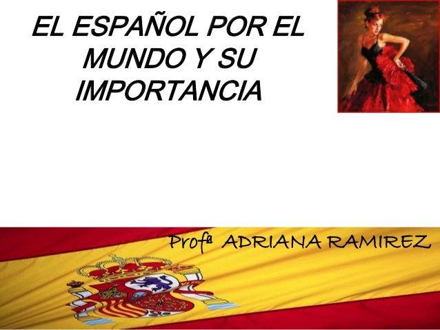 EL ESPAÑOL POR EL    MUNDO Y SU   IMPORTANCIA        Profª ADRIANA RAMIREZ