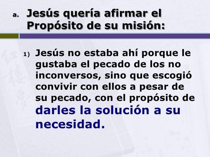 a.   Jesús quería afirmar el      Propósito de su misión:       1)   Jesús no estaba ahí porque le           gustaba el pe...