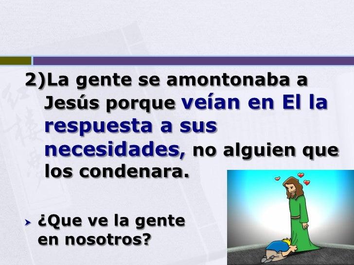2)La gente se amontonaba a   Jesús porque veían en El la     respuesta a sus     necesidades, no alguien que     los conde...