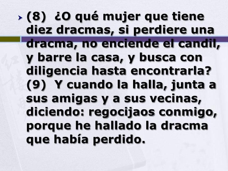    (8) ¿O qué mujer que tiene     diez dracmas, si perdiere una     dracma, no enciende el candil,     y barre la casa, y...