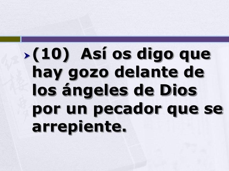    (10) Así os digo que     hay gozo delante de     los ángeles de Dios     por un pecador que se     arrepiente.