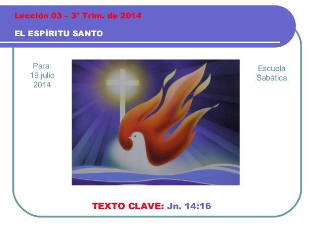 Para: 19 julio 2014 EL ESPÍRITU SANTO Lección 03 – 3° Trim. de 2014 TEXTO CLAVE: Jn. 14:16 Escuela Sabática