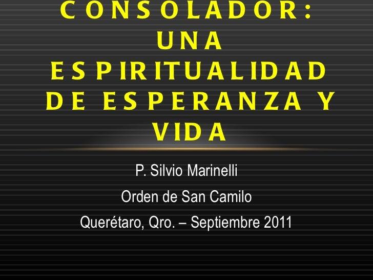 P. Silvio Marinelli Orden de San Camilo Querétaro, Qro. – Septiembre 2011 EL ESPÍRITU SANTO CONSOLADOR:  UNA ESPIRITUALIDA...