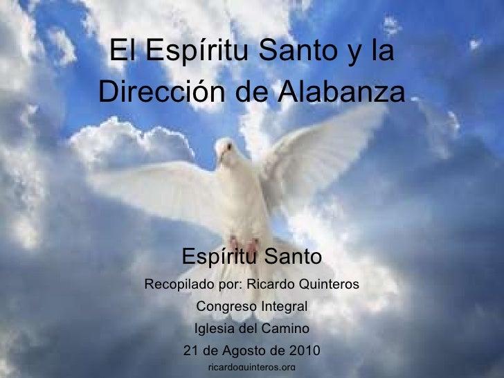 El Espíritu Santo y la Dirección de Alabanza Espíritu Santo Recopilado por: Ricardo Quinteros Congreso Integral Iglesia de...