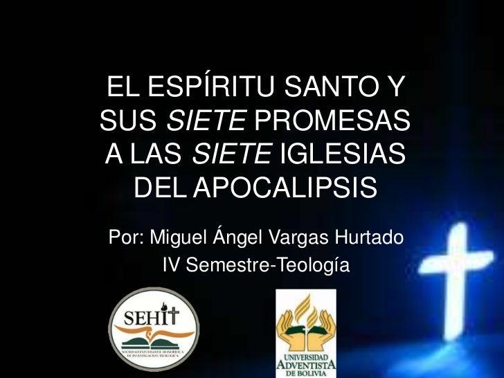 EL ESPÍRITU SANTO YSUS SIETE PROMESASA LAS SIETE IGLESIAS  DEL APOCALIPSISPor: Miguel Ángel Vargas Hurtado      IV Semestr...