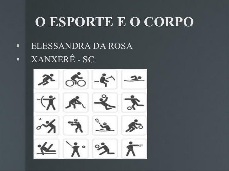 O ESPORTE E O CORPO <ul><li>ELESSANDRA DA ROSA </li></ul><ul><li>XANXERÊ - SC </li></ul>