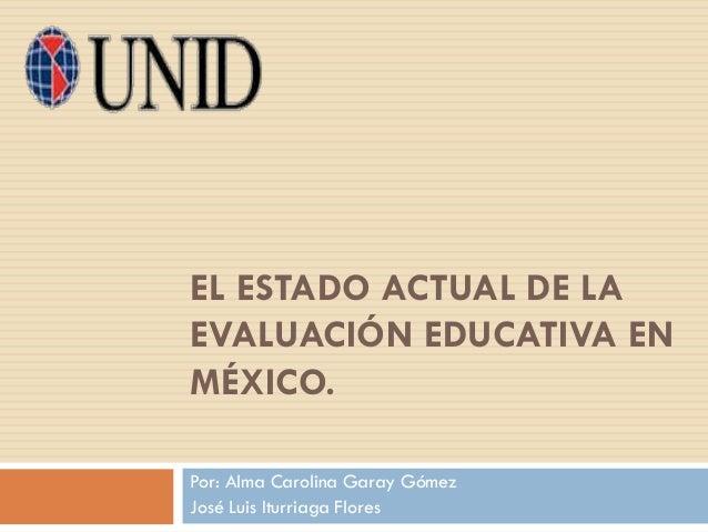 EL ESTADO ACTUAL DE LA EVALUACIÓN EDUCATIVA EN MÉXICO. Por: Alma Carolina Garay Gómez José Luis Iturriaga Flores