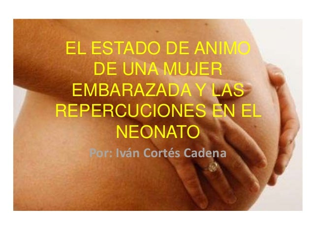 EL ESTADO DE ANIMODE UNA MUJEREMBARAZADA Y LASREPERCUCIONES EN ELNEONATOPor: Iván Cortés Cadena