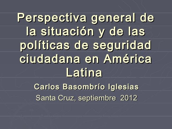 Perspectiva general de la situación y de laspolíticas de seguridadciudadana en América        Latina  Carlos Basombrío Igl...
