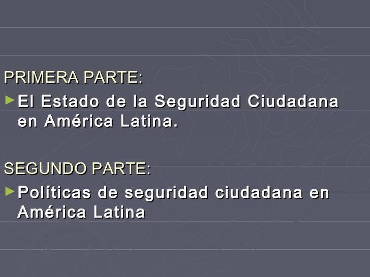 PRIMERA PARTE:► El Estado de la Seguridad Ciudadana  en América Latina.SEGUNDO PARTE:► Políticas de seguridad ciudadana en...
