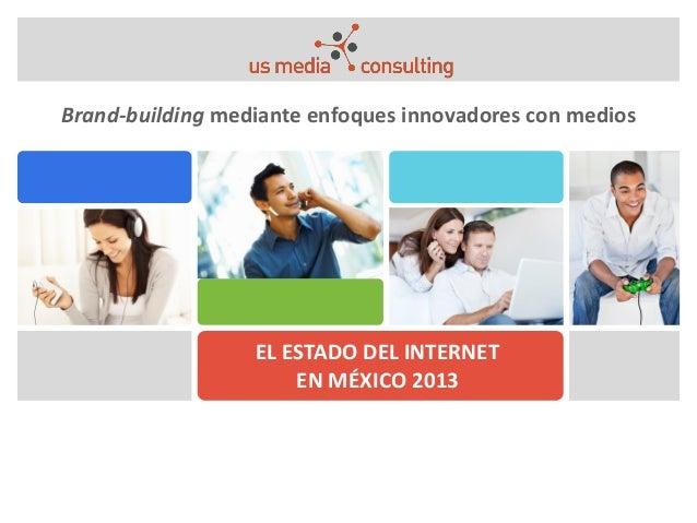 EL ESTADO DEL INTERNET EN MÉXICO 2013 Brand-building mediante enfoques innovadores con medios