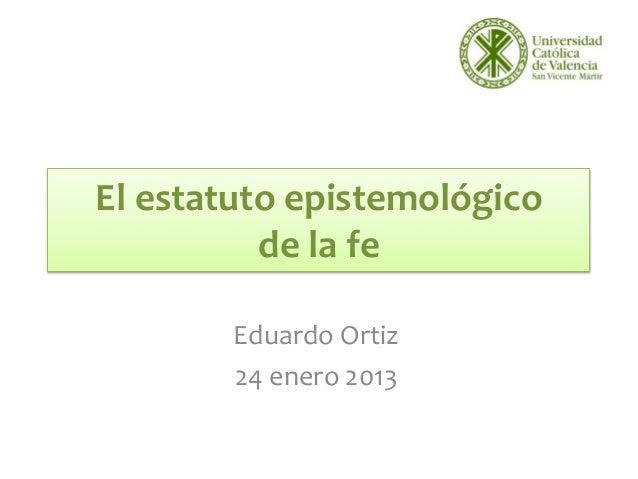 El estatuto epistemológico          de la fe        Eduardo Ortiz        24 enero 2013