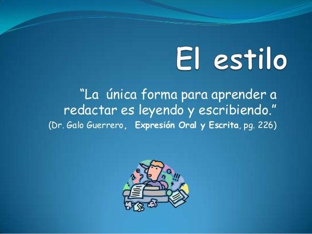 """""""La única forma para aprender a   redactar es leyendo y escribiendo.""""(Dr. Galo Guerrero, Expresión Oral y Escrita, pg. 226)"""