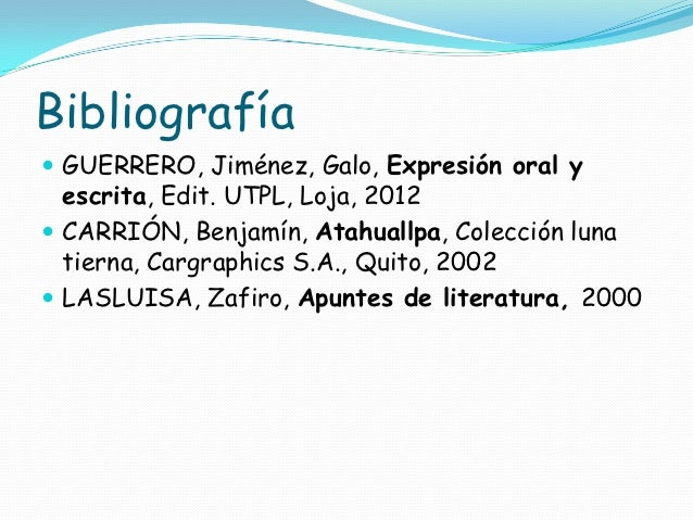 Bibliografía GUERRERO, Jiménez, Galo, Expresión oral y  escrita, Edit. UTPL, Loja, 2012 CARRIÓN, Benjamín, Atahuallpa, C...