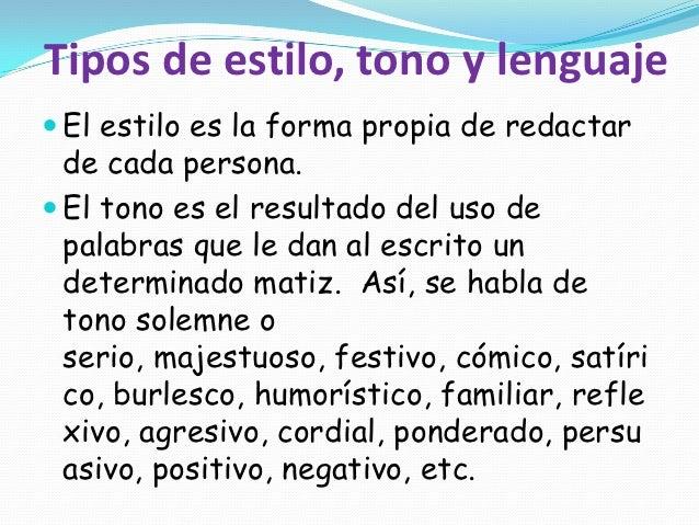 Tipos de estilo, tono y lenguaje El estilo es la forma propia de redactar  de cada persona. El tono es el resultado del ...