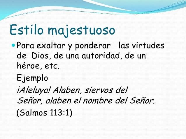 Estilo majestuoso Para exaltar y ponderar las virtudes de Dios, de una autoridad, de un héroe, etc. Ejemplo ¡Aleluya! Ala...
