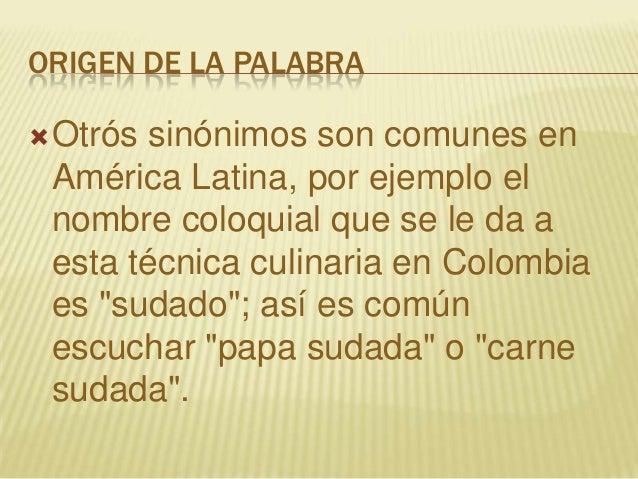 ORIGEN DE LA PALABRAOtrós sinónimos son comunes enAmérica Latina, por ejemplo elnombre coloquial que se le da aesta técni...