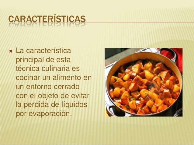 CARACTERÍSTICAS La característicaprincipal de estatécnica culinaria escocinar un alimento enun entorno cerradocon el obje...