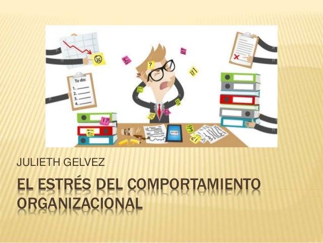 EL ESTRÉS DEL COMPORTAMIENTO ORGANIZACIONAL JULIETH GELVEZ