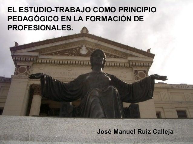 EL ESTUDIO-TRABAJO COMO PRINCIPIO PEDAGÓGICO EN LA FORMACIÓN DE PROFESIONALES.  José Manuel Ruiz Calleja