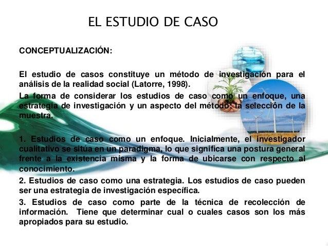 EL ESTUDIO DE CASO CONCEPTUALIZACIÓN: El estudio de casos constituye un método de investigación para el análisis de la rea...