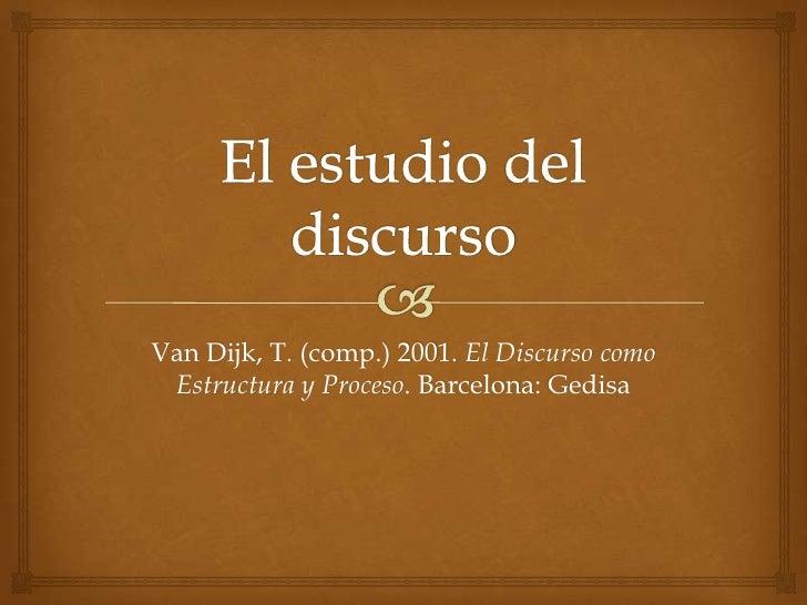 El estudio del discurso<br />Van Dijk, T. (comp.) 2001. El DiscursocomoEstructura y Proceso. Barcelona: Gedisa<br />