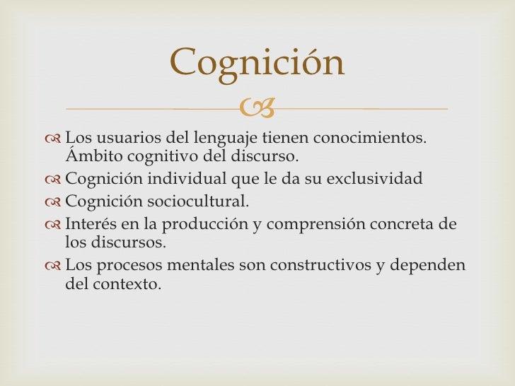 Los usuarios del lenguaje tienen conocimientos. Ámbito cognitivo del discurso.<br />Cognición individual que le da su excl...