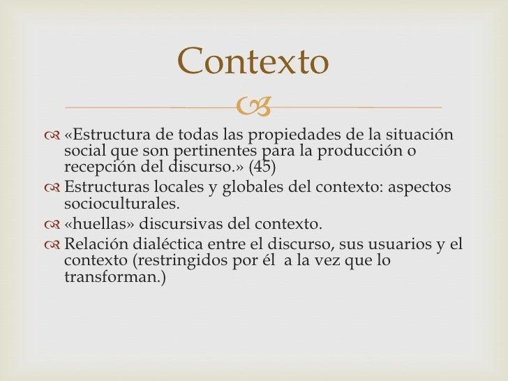 «Estructura de todas las propiedades de la situación social que son pertinentes para la producción o recepción del discurs...