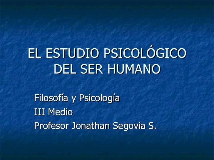 EL ESTUDIO PSICOLÓGICO DEL SER HUMANO Filosofía y Psicología III Medio Profesor Jonathan Segovia S.