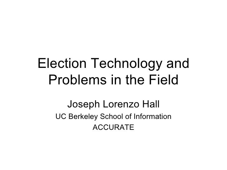 Election Technology and Problems in the Field Joseph Lorenzo Hall UC Berkeley School of Information ACCURATE