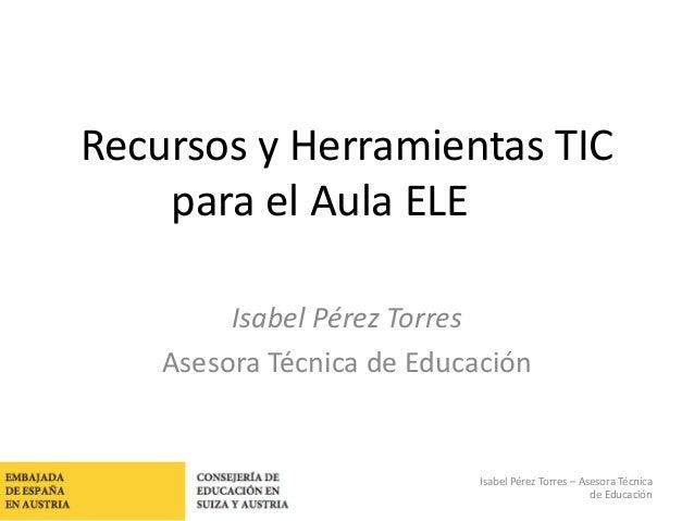 Consejería de Educación en Suiza y Austria Isabel Pérez Torres – Asesora Técnica de Educación Recursos y Herramientas TIC ...