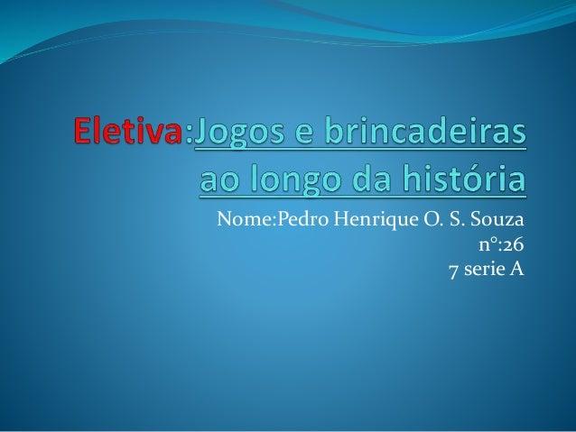 Nome:Pedro Henrique O. S. Souza  n°:26  7 serie A