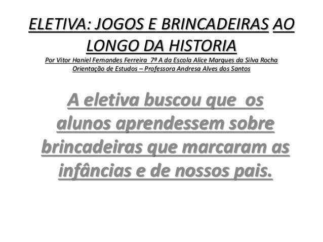 ELETIVA: JOGOS E BRINCADEIRAS AO  LONGO DA HISTORIA  Por Vitor Haniel Fernandes Ferreira 7ª A da Escola Alice Marques da S...
