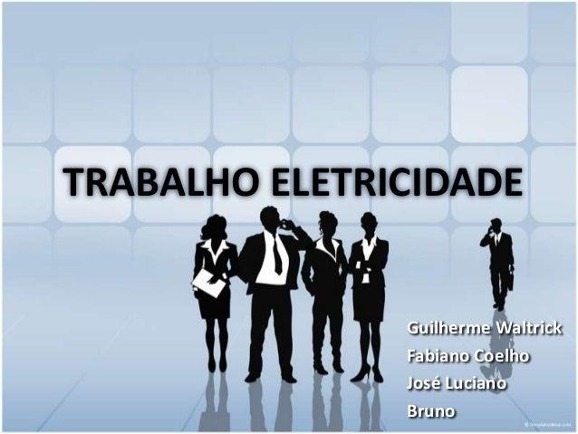 TRABALHO ELETRICIDADE  Guilherme Waltrick Fabiano Coelho José Luciano Bruno