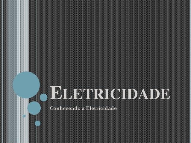 ELETRICIDADE Conhecendo a Eletricidade