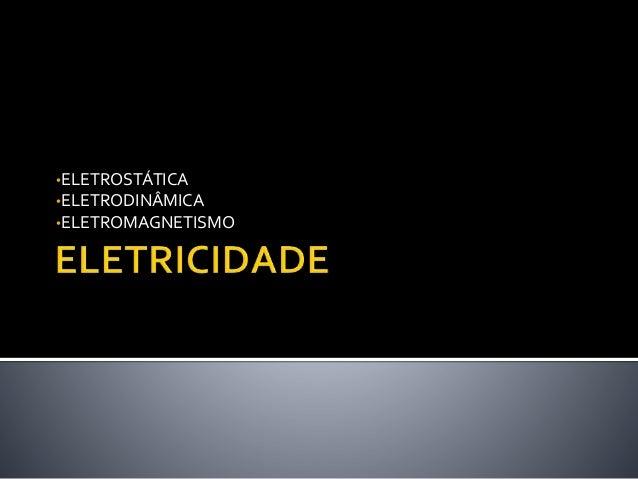 •ELETROSTÁTICA •ELETRODINÂMICA •ELETROMAGNETISMO