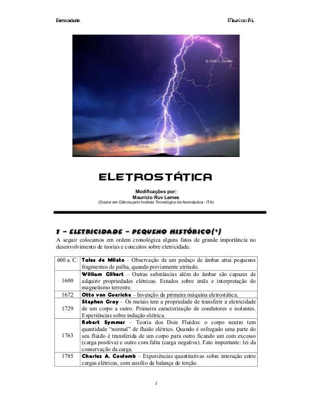 Eletricidade Maurí cio R.L. 1 ELETROSTÁTICA Modificações por: Maurício Ruv Lemes (Doutor em Ciência pelo Instituto Tecnoló...