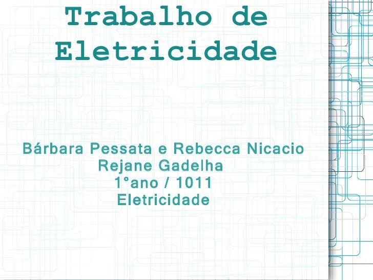 Trabalho de Eletricidade Bárbara Pessata e Rebecca Nicacio Rejane Gadelha  1°ano / 1011 Eletricidade