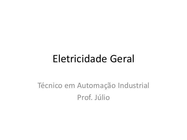 Eletricidade Geral Técnico em Automação Industrial Prof. Júlio