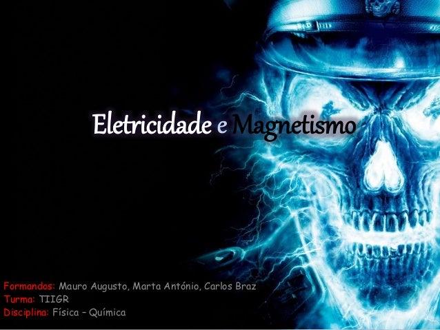 Eletricidade Magnetismo Formandos: Mauro Augusto, Marta António, Carlos Braz Turma: TIIGR Disciplina: Física – Química