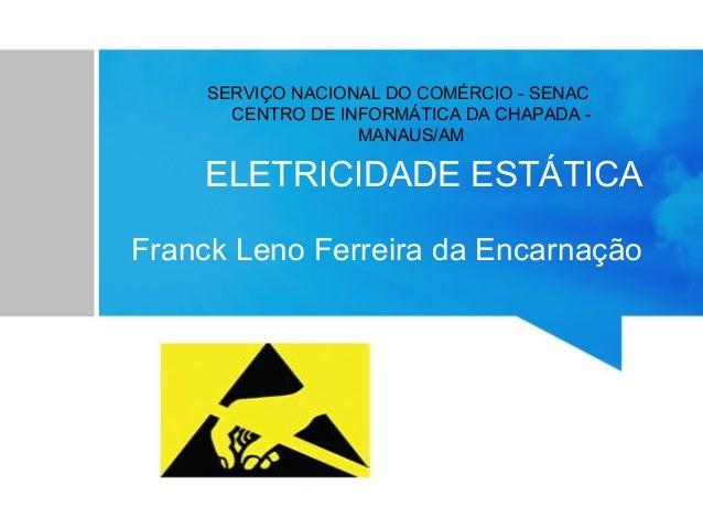 SERVIÇO NACIONAL DO COMÉRCIO - SENAC CENTRO DE INFORMÁTICA DA CHAPADA MANAUS/AM  ELETRICIDADE ESTÁTICA Franck Leno Ferreir...