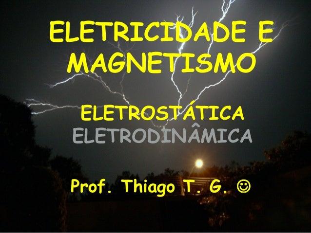 ELETRICIDADE E MAGNETISMO Prof. Thiago T. G.  ELETROSTÁTICA ELETRODINÂMICA