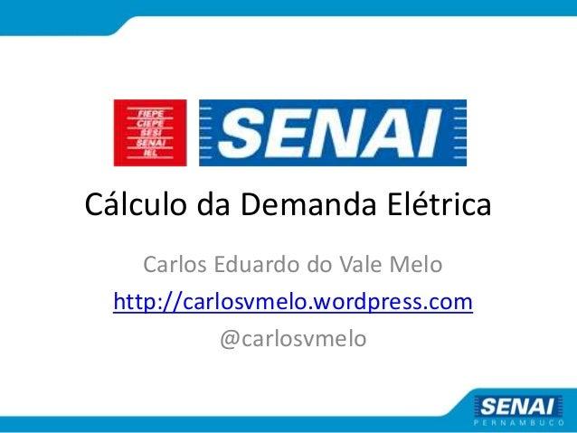 Cálculo da Demanda Elétrica Carlos Eduardo do Vale Melo http://carlosvmelo.wordpress.com @carlosvmelo