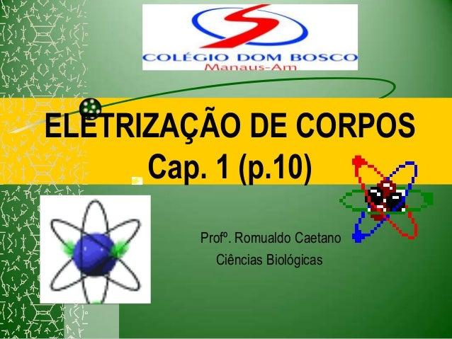 ELETRIZAÇÃO DE CORPOS      Cap. 1 (p.10)        Profº. Romualdo Caetano          Ciências Biológicas